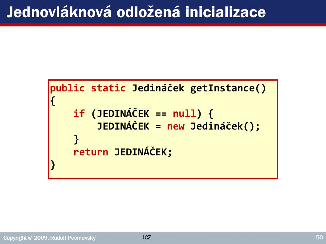 ICZ Copyright © 2009, Rudolf Pecinovský 50 Jednovláknová odložená inicializace public static Jedináček getInstance() { if (JEDINÁČEK == null) { JEDINÁ