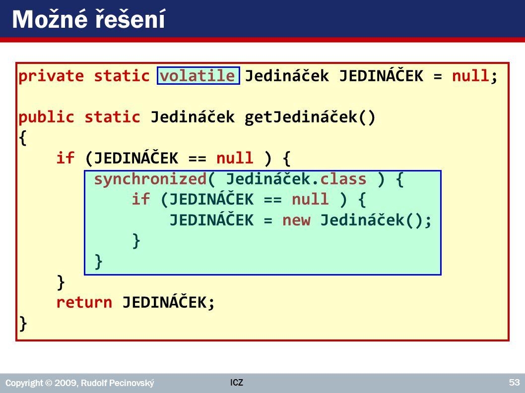 ICZ Copyright © 2009, Rudolf Pecinovský 53 Možné řešení private static volatile Jedináček JEDINÁČEK = null; public static Jedináček getJedináček() { i