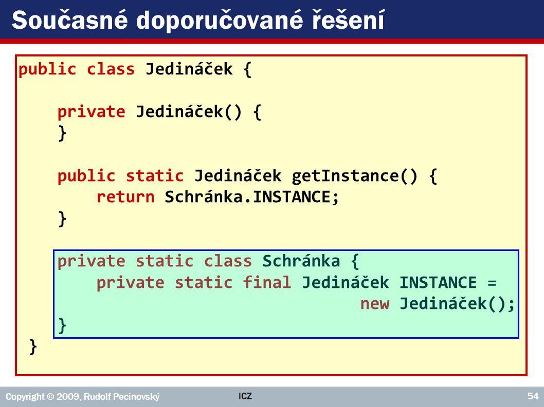 ICZ Copyright © 2009, Rudolf Pecinovský 54 Současné doporučované řešení public class Jedináček { private Jedináček() { } public static Jedináček getIn