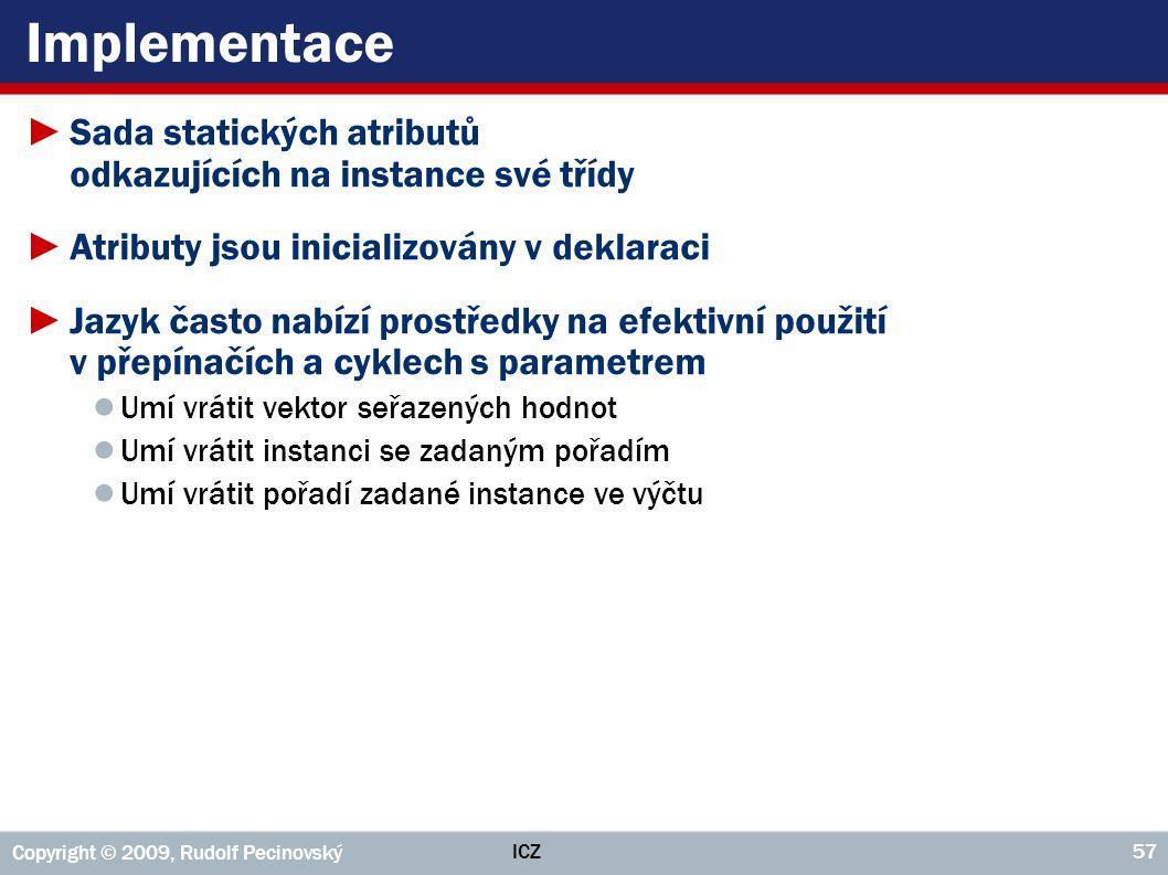 ICZ Copyright © 2009, Rudolf Pecinovský 57 Implementace ►Sada statických atributů odkazujících na instance své třídy ►Atributy jsou inicializovány v d