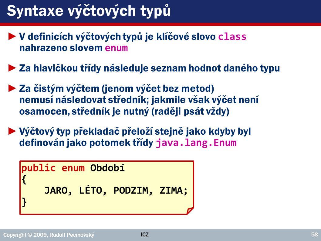 ICZ Copyright © 2009, Rudolf Pecinovský 58 Syntaxe výčtových typů ►V definicích výčtových typů je klíčové slovo class nahrazeno slovem enum ►Za hlavič