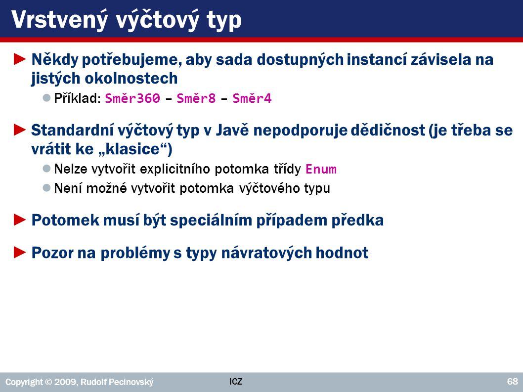 ICZ Copyright © 2009, Rudolf Pecinovský 68 Vrstvený výčtový typ ►Někdy potřebujeme, aby sada dostupných instancí závisela na jistých okolnostech ● Pří