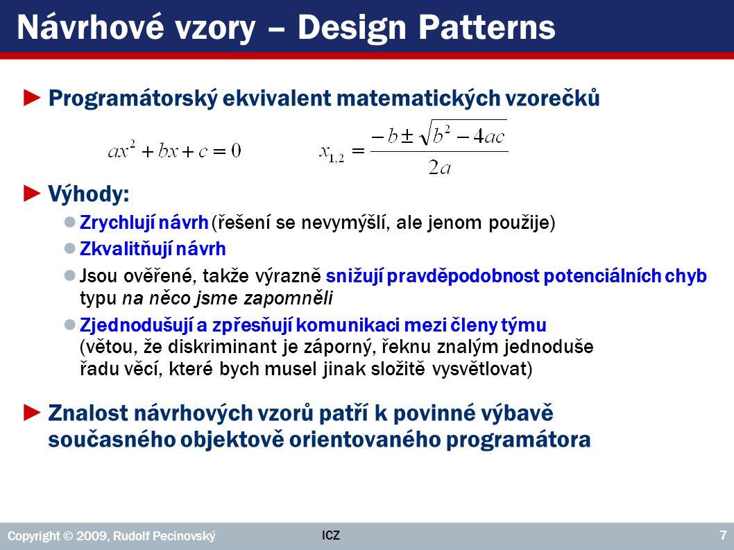 ICZ Copyright © 2009, Rudolf Pecinovský 7 Návrhové vzory – Design Patterns ►Programátorský ekvivalent matematických vzorečků ►Výhody: ● Zrychlují návr