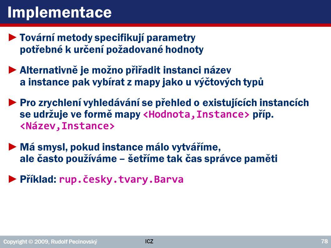 ICZ Copyright © 2009, Rudolf Pecinovský 78 Implementace ►Tovární metody specifikují parametry potřebné k určení požadované hodnoty ►Alternativně je mo