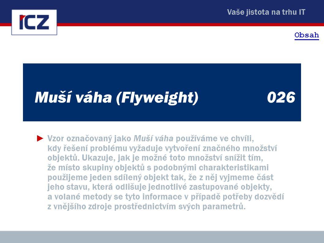Vaše jistota na trhu IT Muší váha (Flyweight)026 ►Vzor označovaný jako Muší váha používáme ve chvíli, kdy řešení problému vyžaduje vytvoření značného