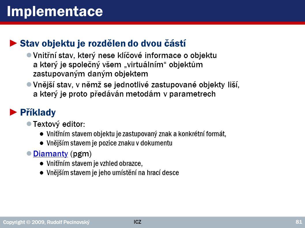 ICZ Copyright © 2009, Rudolf Pecinovský 81 Implementace ►Stav objektu je rozdělen do dvou částí ● Vnitřní stav, který nese klíčové informace o objektu
