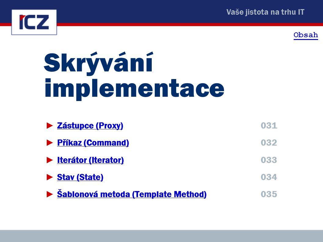 Vaše jistota na trhu IT 03 Skrývání implementace03 ►Zástupce (Proxy)031Zástupce (Proxy) ►Příkaz (Command)032Příkaz (Command) ►Iterátor (Iterator)033It