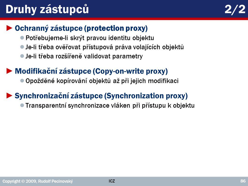 ICZ Copyright © 2009, Rudolf Pecinovský 86 Druhy zástupců2/2 ►Ochranný zástupce (protection proxy) ● Potřebujeme-li skrýt pravou identitu objektu ● Je