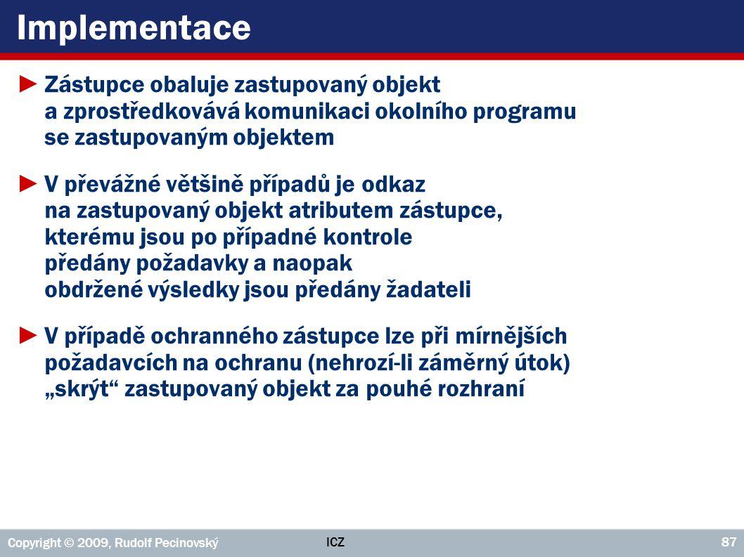 ICZ Copyright © 2009, Rudolf Pecinovský 87 Implementace ►Zástupce obaluje zastupovaný objekt a zprostředkovává komunikaci okolního programu se zastupo