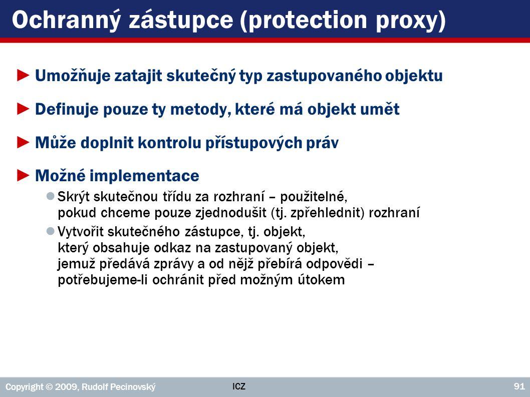 ICZ Copyright © 2009, Rudolf Pecinovský 91 Ochranný zástupce (protection proxy) ►Umožňuje zatajit skutečný typ zastupovaného objektu ►Definuje pouze t