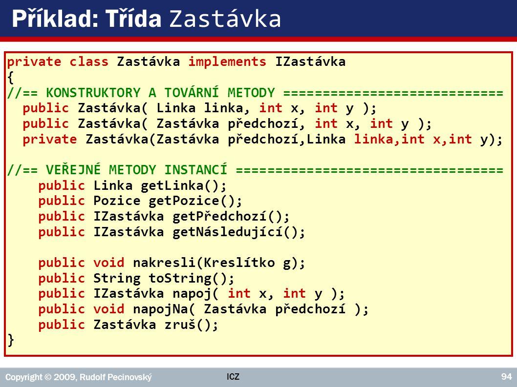 ICZ Copyright © 2009, Rudolf Pecinovský 94 Příklad: Třída Zastávka private class Zastávka implements IZastávka { //== KONSTRUKTORY A TOVÁRNÍ METODY ==