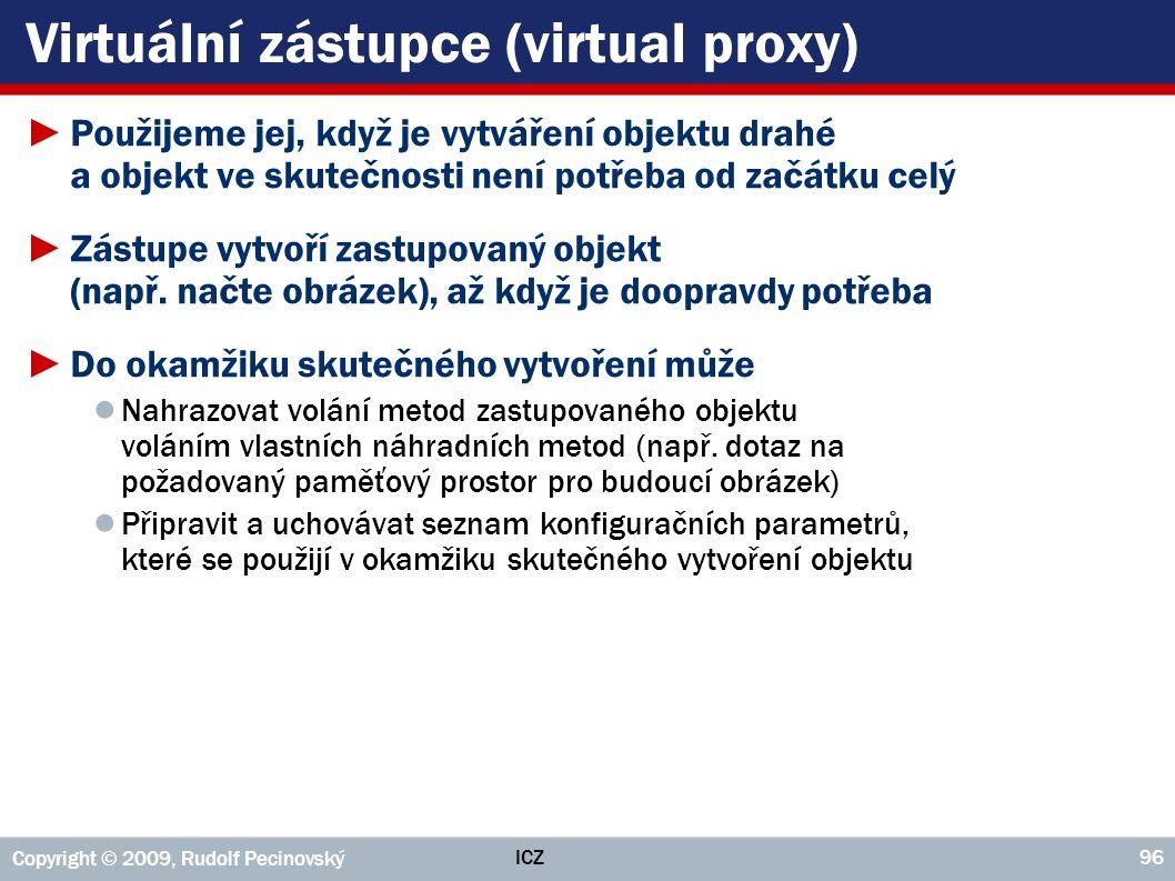 ICZ Copyright © 2009, Rudolf Pecinovský 96 Virtuální zástupce (virtual proxy) ►Použijeme jej, když je vytváření objektu drahé a objekt ve skutečnosti