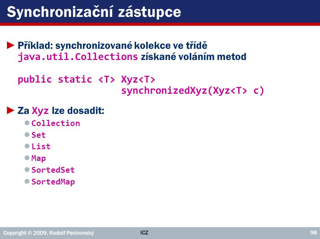ICZ Copyright © 2009, Rudolf Pecinovský 98 Synchronizační zástupce ►Příklad: synchronizované kolekce ve třídě java.util.Collections získané voláním me