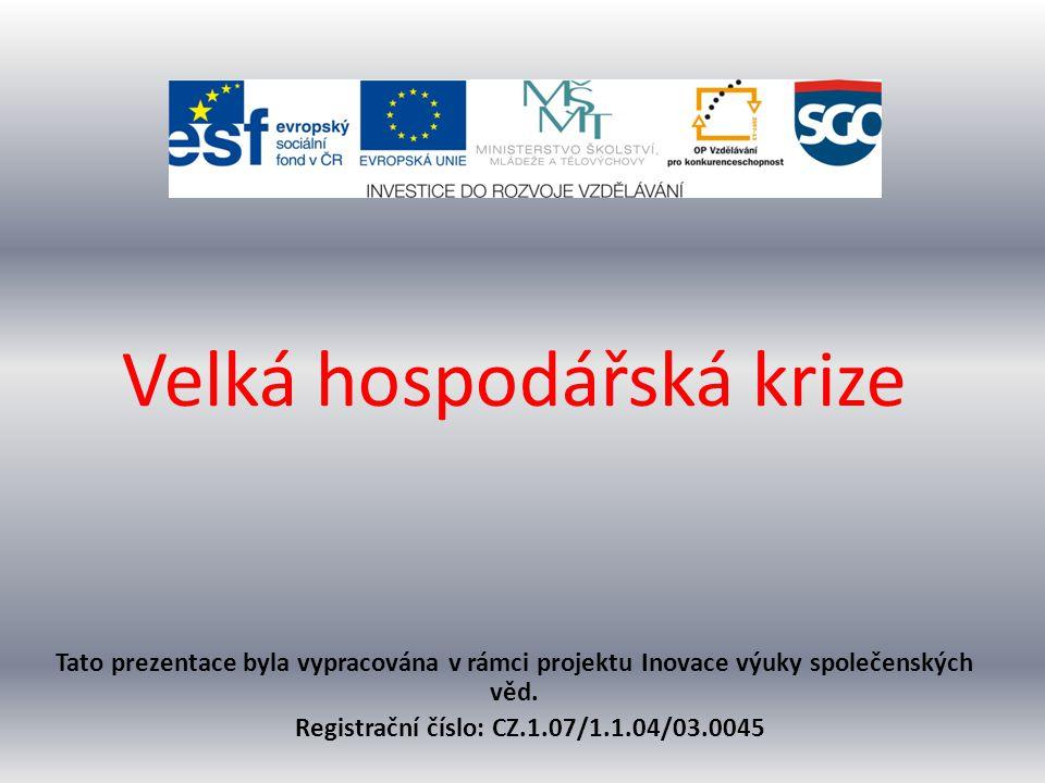 Velká hospodářská krize Tato prezentace byla vypracována v rámci projektu Inovace výuky společenských věd. Registrační číslo: CZ.1.07/1.1.04/03.0045
