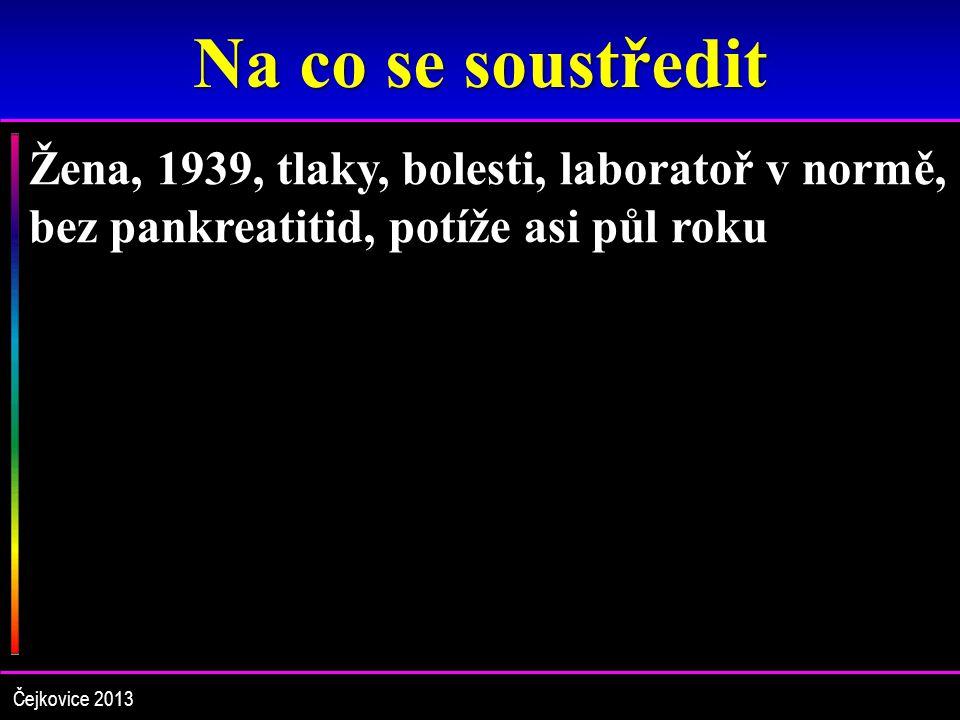 Na co se soustředit Žena, 1939, tlaky, bolesti, laboratoř v normě, bez pankreatitid, potíže asi půl roku Čejkovice 2013