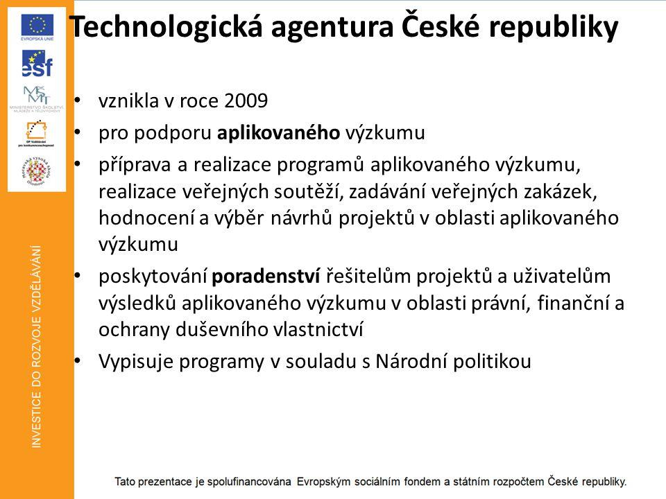 Technologická agentura České republiky • vznikla v roce 2009 • pro podporu aplikovaného výzkumu • příprava a realizace programů aplikovaného výzkumu, realizace veřejných soutěží, zadávání veřejných zakázek, hodnocení a výběr návrhů projektů v oblasti aplikovaného výzkumu • poskytování poradenství řešitelům projektů a uživatelům výsledků aplikovaného výzkumu v oblasti právní, finanční a ochrany duševního vlastnictví • Vypisuje programy v souladu s Národní politikou