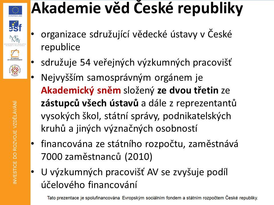 Akademie věd České republiky • organizace sdružující vědecké ústavy v České republice • sdružuje 54 veřejných výzkumných pracovišť • Nejvyšším samosprávným orgánem je Akademický sněm složený ze dvou třetin ze zástupců všech ústavů a dále z reprezentantů vysokých škol, státní správy, podnikatelských kruhů a jiných význačných osobností • financována ze státního rozpočtu, zaměstnává 7000 zaměstnanců (2010) • U výzkumných pracovišť AV se zvyšuje podíl účelového financování