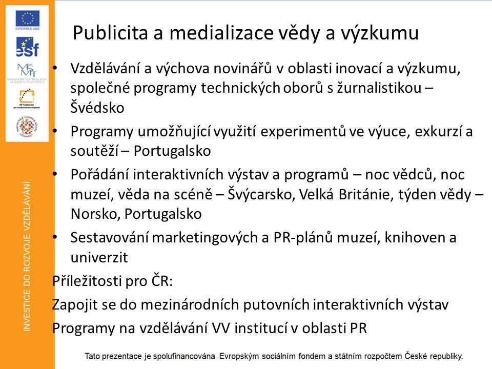 Publicita a medializace vědy a výzkumu • Vzdělávání a výchova novinářů v oblasti inovací a výzkumu, společné programy technických oborů s žurnalistikou – Švédsko • Programy umožňující využití experimentů ve výuce, exkurzí a soutěží – Portugalsko • Pořádání interaktivních výstav a programů – noc vědců, noc muzeí, věda na scéně – Švýcarsko, Velká Británie, týden vědy – Norsko, Portugalsko • Sestavování marketingových a PR-plánů muzeí, knihoven a univerzit Příležitosti pro ČR: Zapojit se do mezinárodních putovních interaktivních výstav Programy na vzdělávání VV institucí v oblasti PR