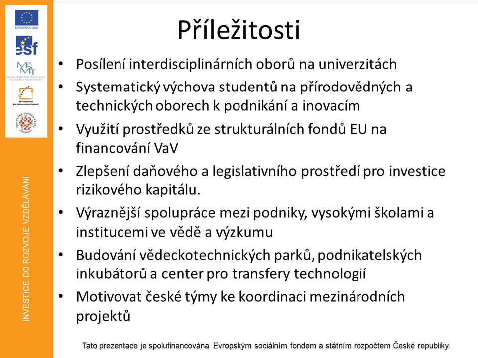 Ohrožení • Konzervativní myšlení vědeckých pracovníků a jejich nezájem o praktické výstupy výzkumů • Prodlužující se pobyt mladých výzkumníků v zahraničí, případně neochota k návratu • Nerovnoměrný zájem českých vědeckých týmů o jednotlivé tematické priority (největší zájem je v současnosti o téma udržitelný rozvoj) • Malý podíl zaměstnanců - výzkumných pracovníků v podnikatelském sektoru • Klesající podíl výzkumných pracovníků v technických vědách • Nerovnoměrné geografické rozložení vědeckovýzkumných zaměstnanců (nejvíce Praha) může ovlivnit nedostatečnou inovativní aktivitu v dalších částech České republiky.