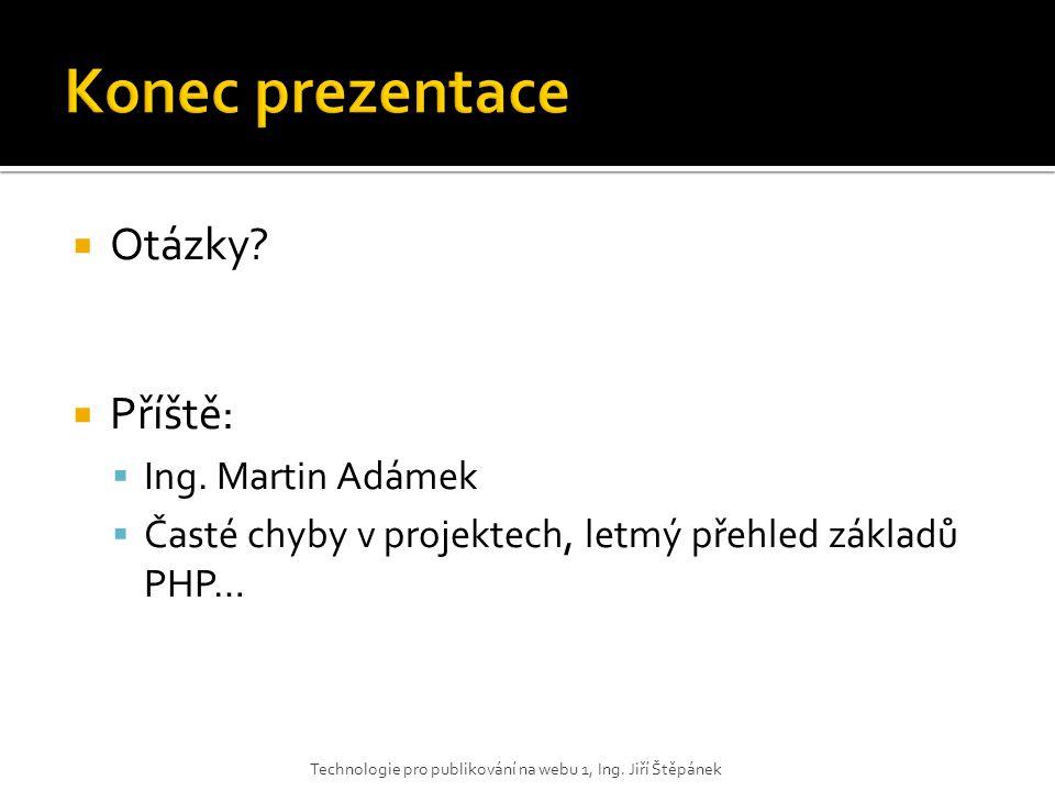  Otázky?  Příště:  Ing. Martin Adámek  Časté chyby v projektech, letmý přehled základů PHP… Technologie pro publikování na webu 1, Ing. Jiří Štěpá