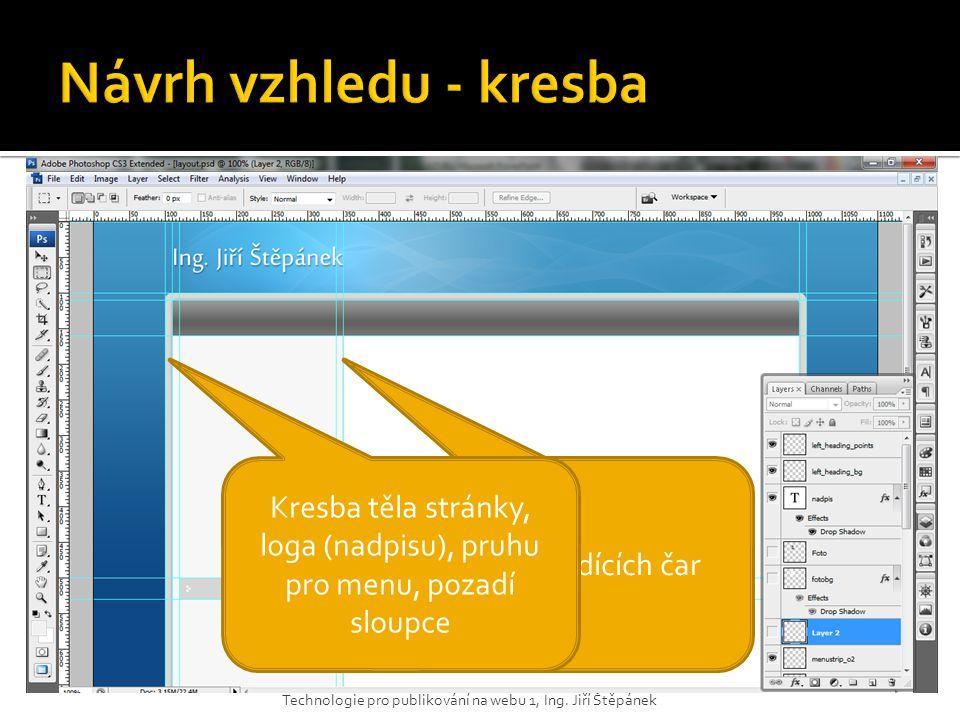 Technologie pro publikování na webu 1, Ing. Jiří Štěpánek Použití vodících čar Kresba těla stránky, loga (nadpisu), pruhu pro menu, pozadí sloupce