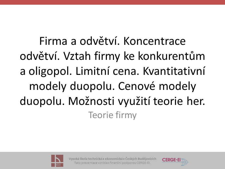 Vysoká škola technická a ekonomická v Českých Budějovicích Tato prezentace vznikla s finanční podporou CERGE-EI. Firma a odvětví. Koncentrace odvětví.