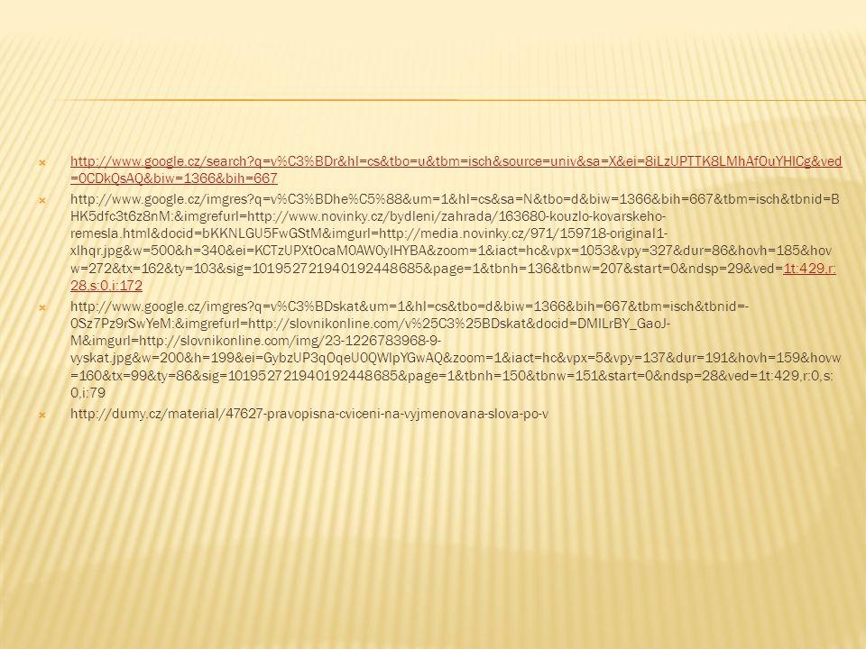  http://www.google.cz/search?q=v%C3%BDr&hl=cs&tbo=u&tbm=isch&source=univ&sa=X&ei=8iLzUPTTK8LMhAfOuYHICg&ved =0CDkQsAQ&biw=1366&bih=667 http://www.google.cz/search?q=v%C3%BDr&hl=cs&tbo=u&tbm=isch&source=univ&sa=X&ei=8iLzUPTTK8LMhAfOuYHICg&ved =0CDkQsAQ&biw=1366&bih=667  http://www.google.cz/imgres?q=v%C3%BDhe%C5%88&um=1&hl=cs&sa=N&tbo=d&biw=1366&bih=667&tbm=isch&tbnid=B HK5dfc3t6z8nM:&imgrefurl=http://www.novinky.cz/bydleni/zahrada/163680-kouzlo-kovarskeho- remesla.html&docid=bKKNLGU5FwGStM&imgurl=http://media.novinky.cz/971/159718-original1- xlhqr.jpg&w=500&h=340&ei=KCTzUPXtOcaM0AW0yIHYBA&zoom=1&iact=hc&vpx=1053&vpy=327&dur=86&hovh=185&hov w=272&tx=162&ty=103&sig=101952721940192448685&page=1&tbnh=136&tbnw=207&start=0&ndsp=29&ved=1t:429,r: 28,s:0,i:1721t:429,r: 28,s:0,i:172  http://www.google.cz/imgres?q=v%C3%BDskat&um=1&hl=cs&tbo=d&biw=1366&bih=667&tbm=isch&tbnid=- 0Sz7Pz9rSwYeM:&imgrefurl=http://slovnikonline.com/v%25C3%25BDskat&docid=DMILrBY_GaoJ- M&imgurl=http://slovnikonline.com/img/23-1226783968-9- vyskat.jpg&w=200&h=199&ei=GybzUP3qOqeU0QWlpYGwAQ&zoom=1&iact=hc&vpx=5&vpy=137&dur=191&hovh=159&hovw =160&tx=99&ty=86&sig=101952721940192448685&page=1&tbnh=150&tbnw=151&start=0&ndsp=28&ved=1t:429,r:0,s: 0,i:79  http://dumy.cz/material/47627-pravopisna-cviceni-na-vyjmenovana-slova-po-v