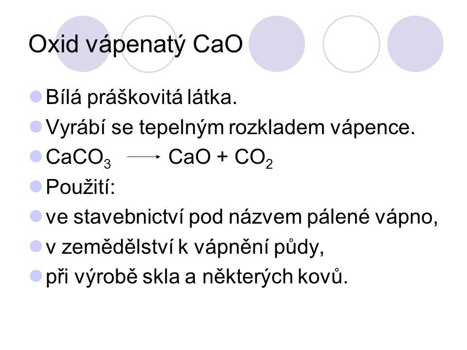 Oxid vápenatý CaO  Bílá práškovitá látka.  Vyrábí se tepelným rozkladem vápence.  CaCO 3 CaO + CO 2  Použití:  ve stavebnictví pod názvem pálené