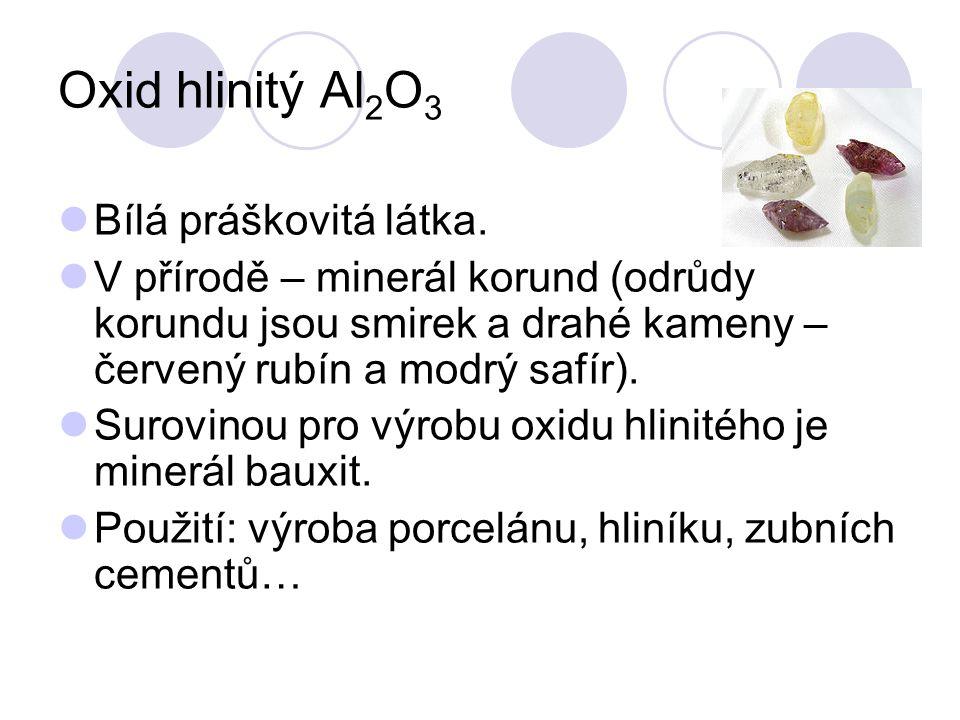 Oxid hlinitý Al 2 O 3  Bílá práškovitá látka.  V přírodě – minerál korund (odrůdy korundu jsou smirek a drahé kameny – červený rubín a modrý safír).