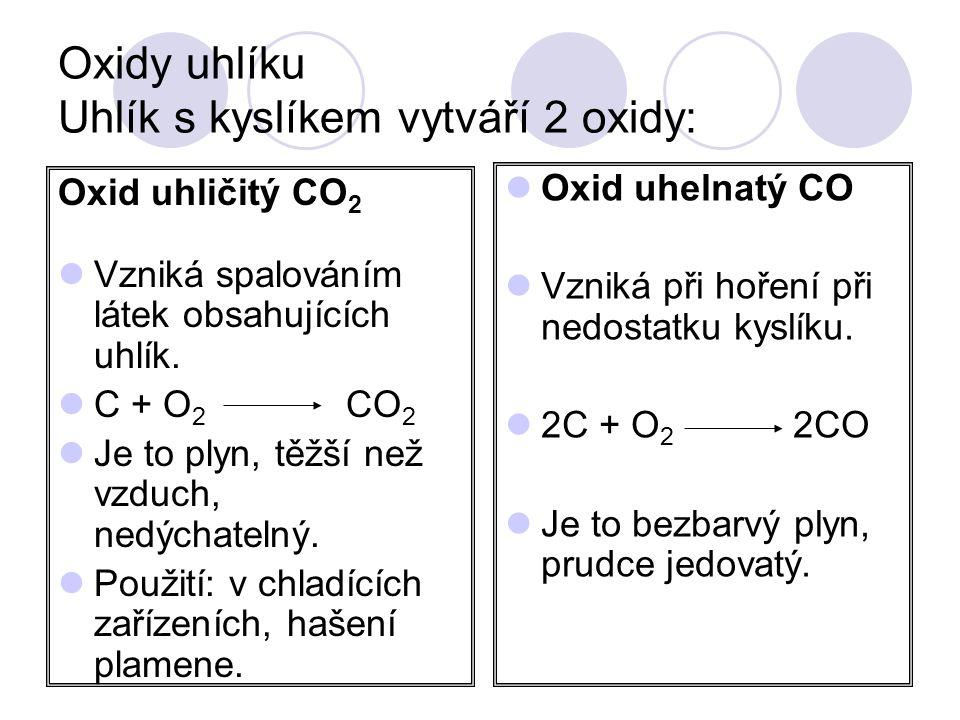 Oxidy uhlíku Uhlík s kyslíkem vytváří 2 oxidy: Oxid uhličitý CO 2  Vzniká spalováním látek obsahujících uhlík.  C + O 2 CO 2  Je to plyn, těžší než