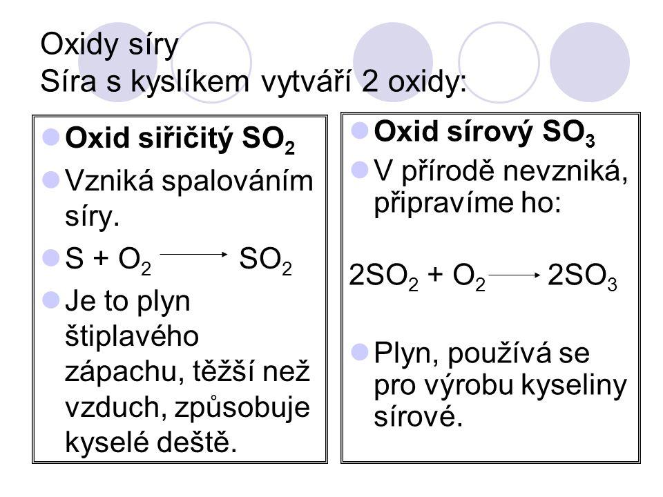 Oxidy síry Síra s kyslíkem vytváří 2 oxidy:  Oxid siřičitý SO 2  Vzniká spalováním síry.  S + O 2 SO 2  Je to plyn štiplavého zápachu, těžší než v