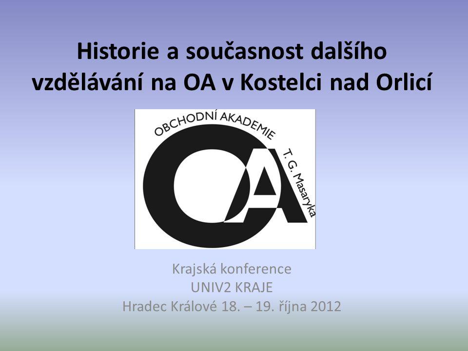 Historie a současnost dalšího vzdělávání na OA v Kostelci nad Orlicí Krajská konference UNIV2 KRAJE Hradec Králové 18. – 19. října 2012