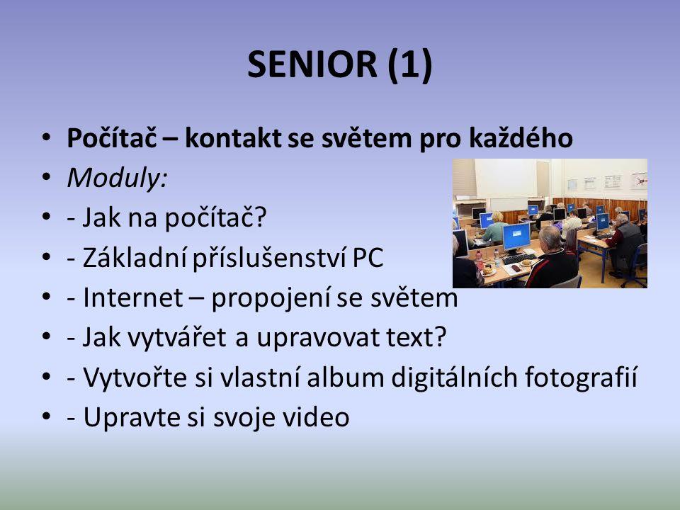 SENIOR (1) • Počítač – kontakt se světem pro každého • Moduly: • - Jak na počítač? • - Základní příslušenství PC • - Internet – propojení se světem •