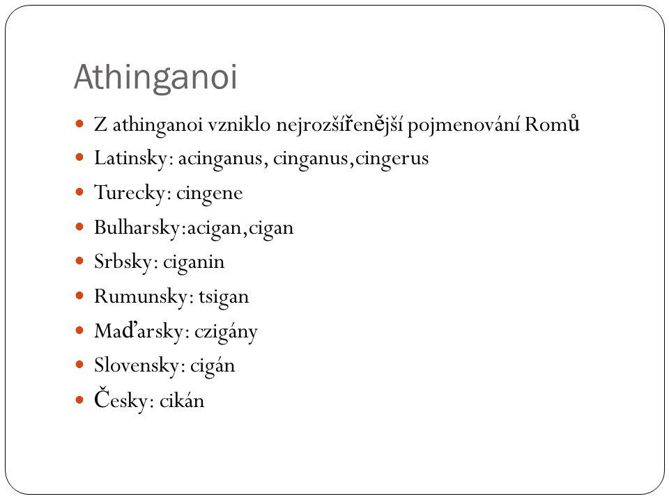 Athinganoi  Z athinganoi vzniklo nejrozší ř en ě jší pojmenování Rom ů  Latinsky: acinganus, cinganus,cingerus  Turecky: cingene  Bulharsky:acigan