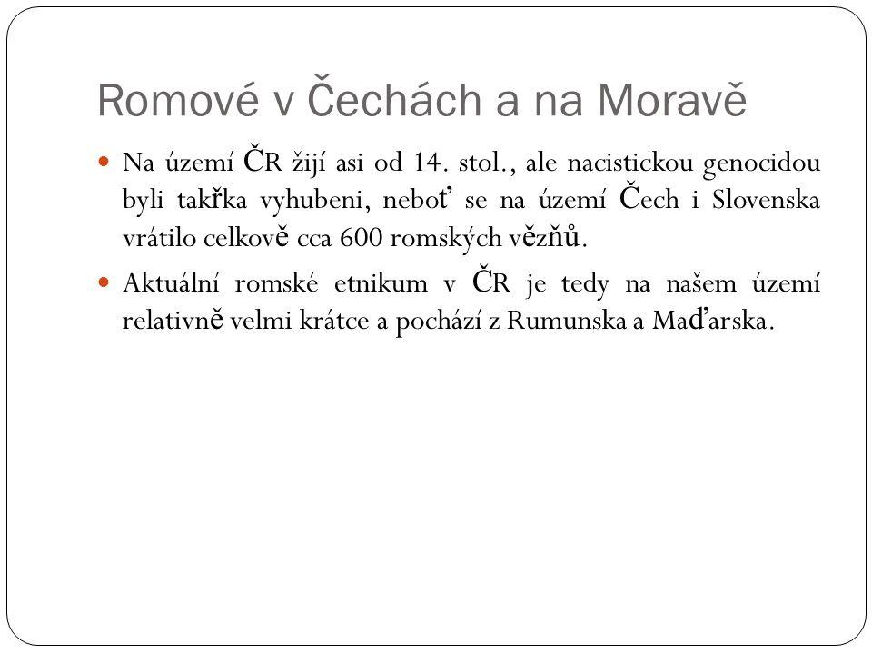 Romové v Čechách a na Moravě  Na území Č R žijí asi od 14. stol., ale nacistickou genocidou byli tak ř ka vyhubeni, nebo ť se na území Č ech i Sloven