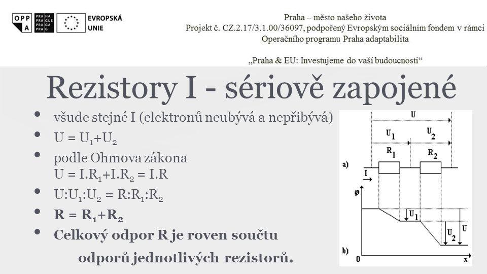 Rezistory I - sériově zapojené • všude stejné I (elektronů neubývá a nepřibývá) • U = U 1 +U 2 • podle Ohmova zákona U = I.R 1 +I.R 2 = I.R • U:U 1 :U
