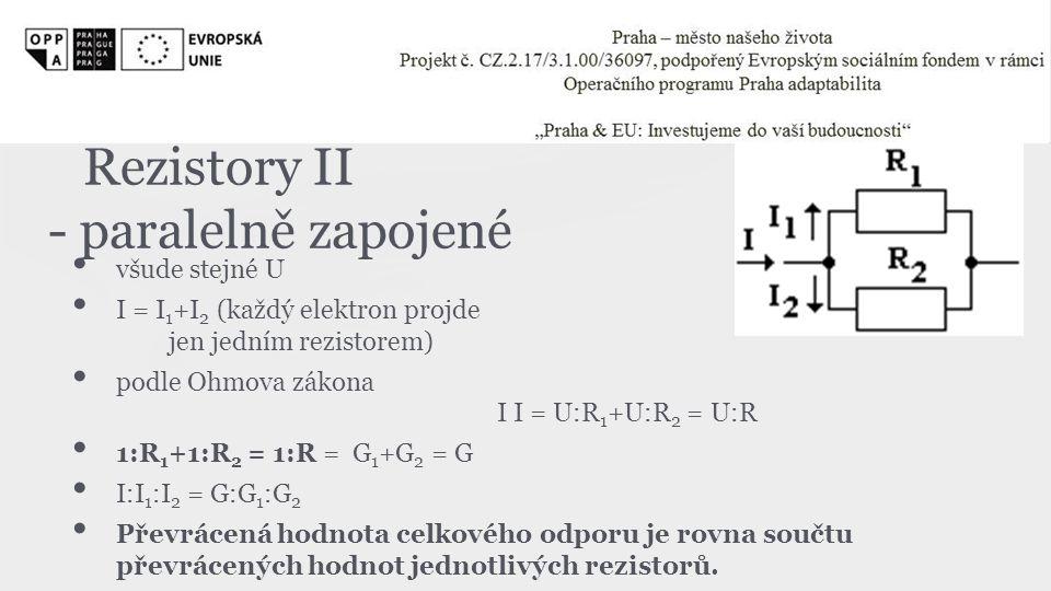 Rezistory II - paralelně zapojené • všude stejné U • I = I 1 +I 2 (každý elektron projde jen jedním rezistorem) • podle Ohmova zákona I I = U:R 1 +U:R