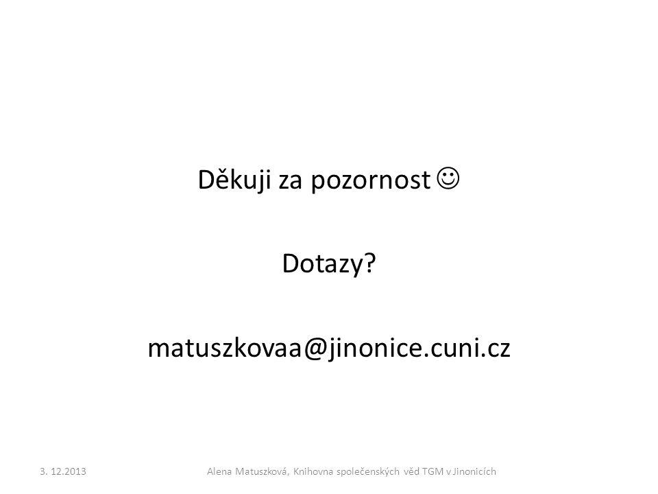 Děkuji za pozornost  Dotazy? matuszkovaa@jinonice.cuni.cz 3. 12.2013Alena Matuszková, Knihovna společenských věd TGM v Jinonicích