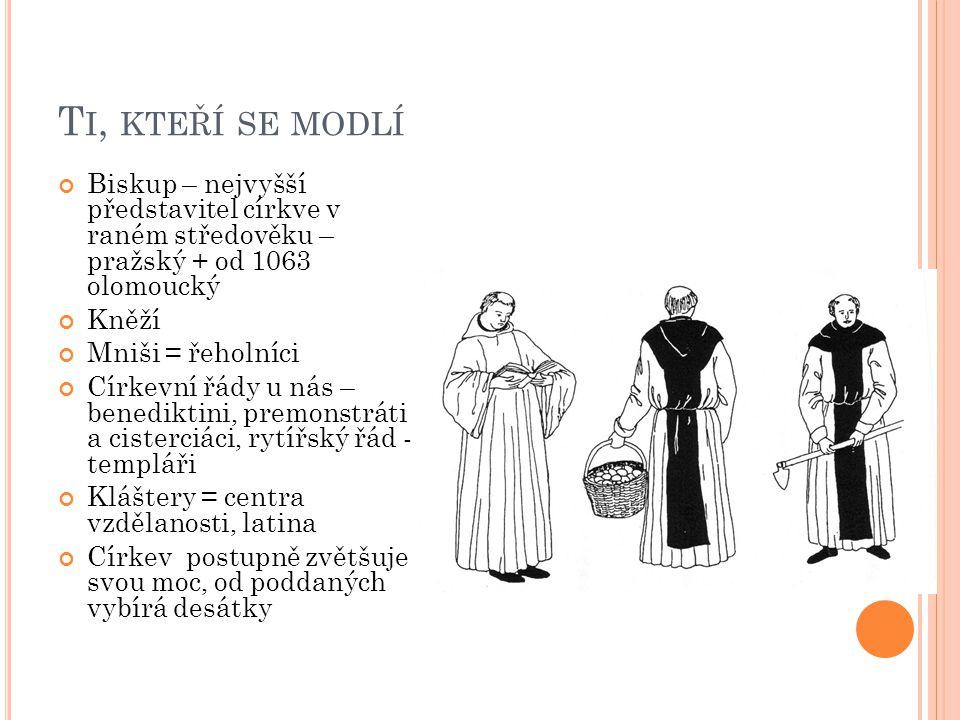 T I, KTEŘÍ SE MODLÍ Biskup – nejvyšší představitel církve v raném středověku – pražský + od 1063 olomoucký Kněží Mniši = řeholníci Církevní řády u nás