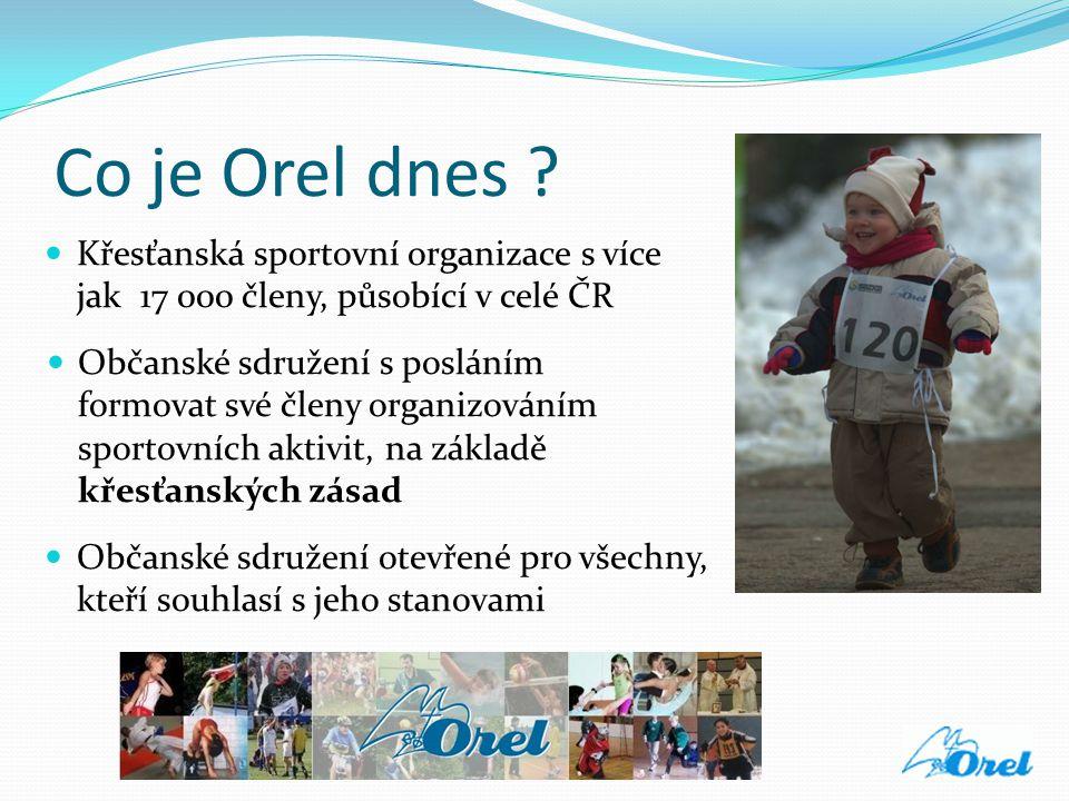 Co je Orel dnes ?  Křesťanská sportovní organizace s více jak 17 000 členy, působící v celé ČR  Občanské sdružení s posláním formovat své členy orga