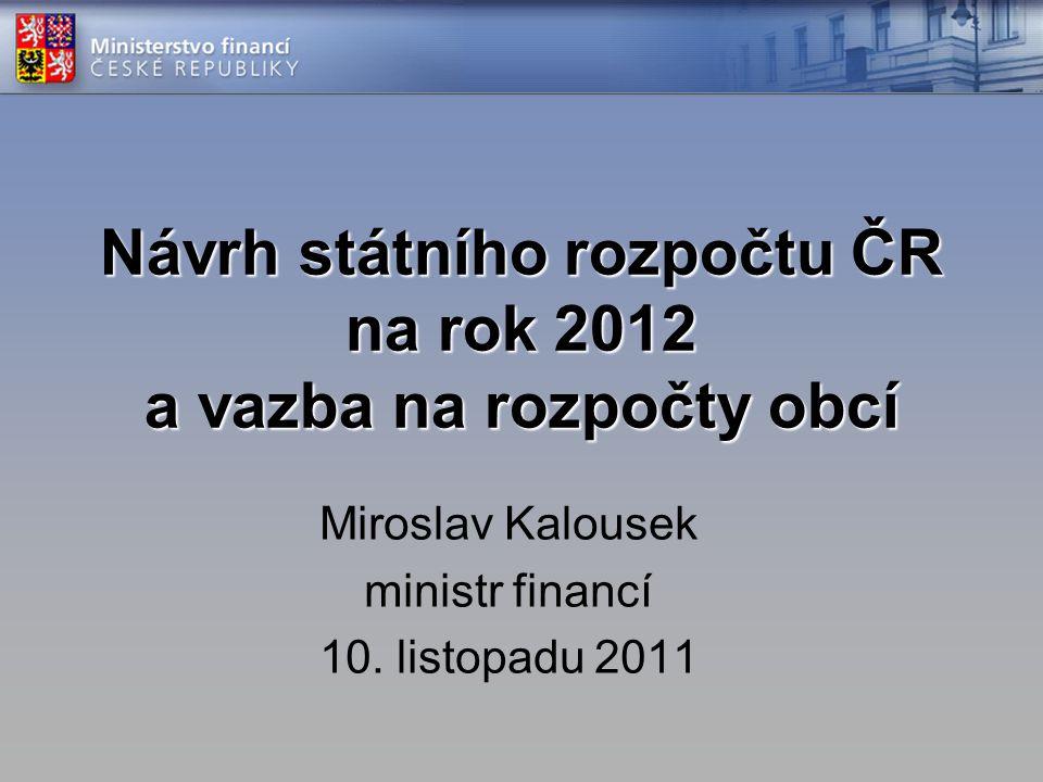 Návrh státního rozpočtu ČR na rok 2012 a vazba na rozpočty obcí Miroslav Kalousek ministr financí 10. listopadu 2011
