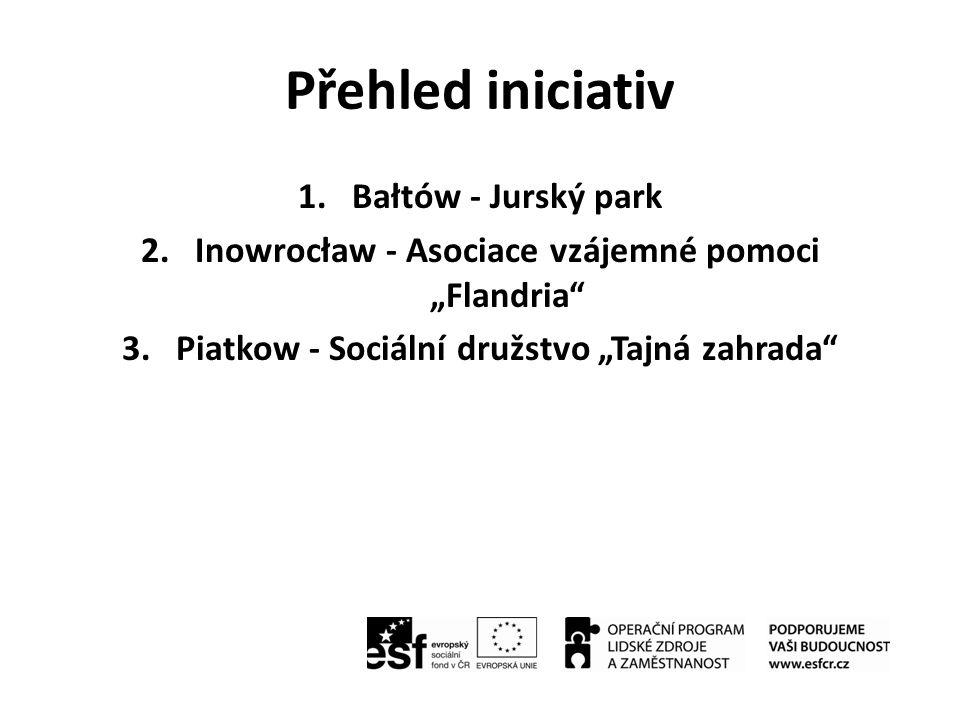 "Přehled iniciativ 1.Bałtów - Jurský park 2.Inowrocław - Asociace vzájemné pomoci ""Flandria"" 3.Piatkow - Sociální družstvo ""Tajná zahrada"""