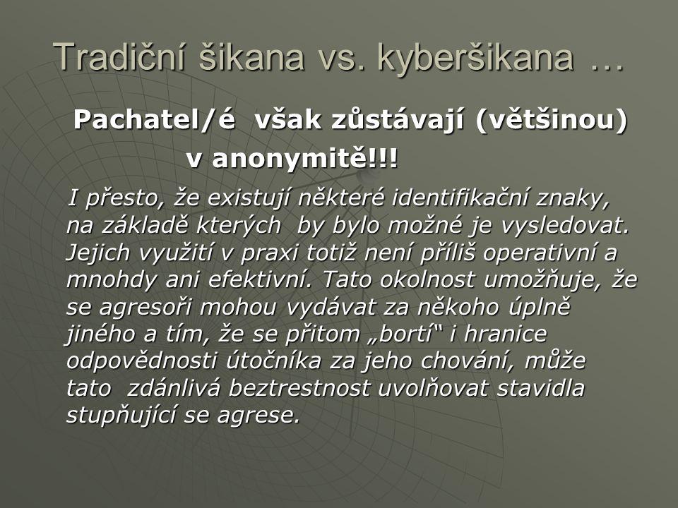 Tradiční šikana vs. kyberšikana … Pachatel/é však zůstávají (většinou) Pachatel/é však zůstávají (většinou) v anonymitě!!! v anonymitě!!! I přesto, že