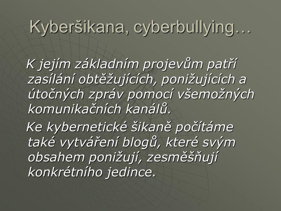 Kyberšikana, cyberbullying… Další příklady kyberšikany: - fyzické napadení oběti a její natáčení na video či úmyslné provokování a natáčení rozčilené oběti - napadání uživatelů v diskusních fórech - odkrývání cizích tajemství (hesla, historie komunikace na icq, e-maily atd.) - odcizení identity a její zneužití - obtěžování, pronásledování, očerňování a vydírání s využitím komunikačních technologií (internet, telefon, sociální sítě, atd.).