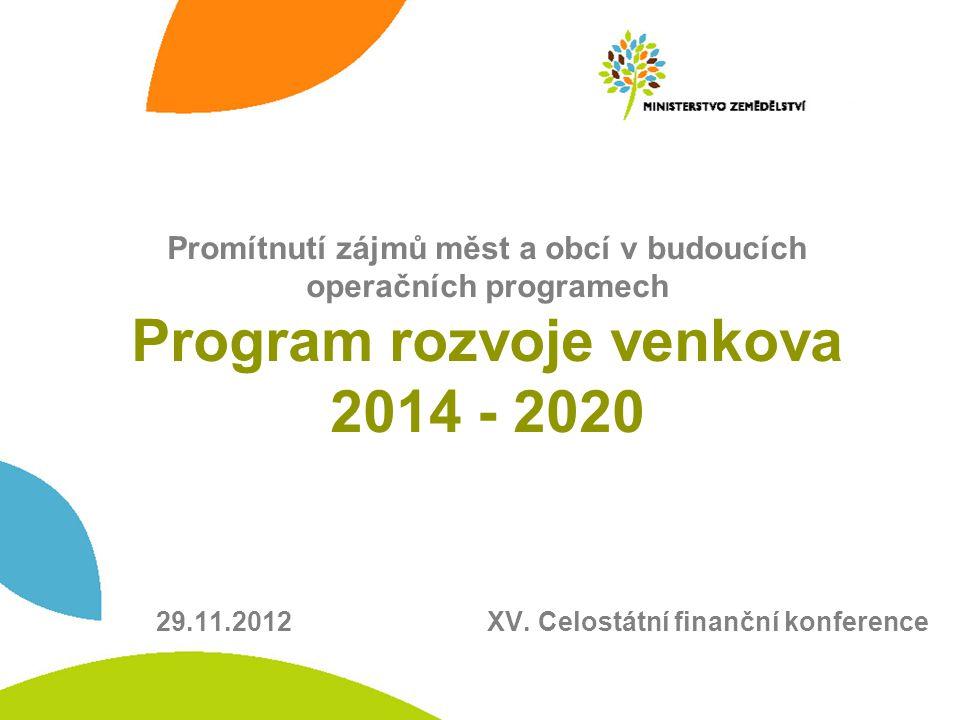 Promítnutí zájmů měst a obcí v budoucích operačních programech Program rozvoje venkova 2014 - 2020 29.11.2012 XV. Celostátní finanční konference