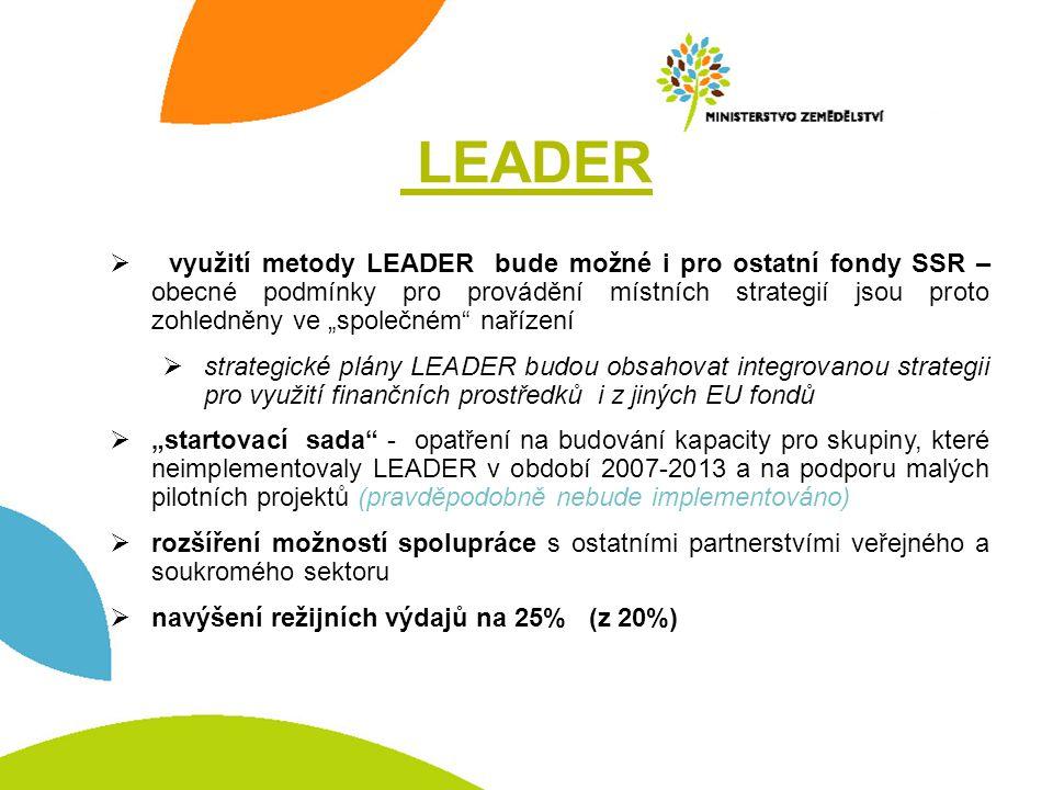"""LEADER  využití metody LEADER bude možné i pro ostatní fondy SSR – obecné podmínky pro provádění místních strategií jsou proto zohledněny ve """"společném nařízení  strategické plány LEADER budou obsahovat integrovanou strategii pro využití finančních prostředků i z jiných EU fondů  """"startovací sada - opatření na budování kapacity pro skupiny, které neimplementovaly LEADER v období 2007-2013 a na podporu malých pilotních projektů (pravděpodobně nebude implementováno)  rozšíření možností spolupráce s ostatními partnerstvími veřejného a soukromého sektoru  navýšení režijních výdajů na 25% (z 20%)"""