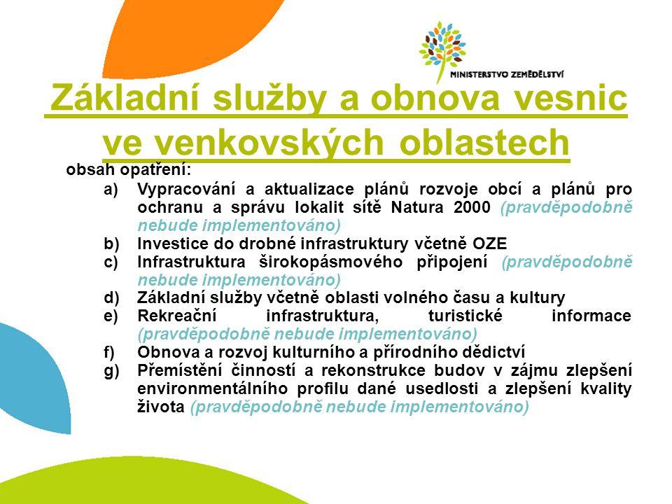 Základní služby a obnova vesnic ve venkovských oblastech obsah opatření: a)Vypracování a aktualizace plánů rozvoje obcí a plánů pro ochranu a správu lokalit sítě Natura 2000 (pravděpodobně nebude implementováno) b)Investice do drobné infrastruktury včetně OZE c)Infrastruktura širokopásmového připojení (pravděpodobně nebude implementováno) d)Základní služby včetně oblasti volného času a kultury e)Rekreační infrastruktura, turistické informace (pravděpodobně nebude implementováno) f)Obnova a rozvoj kulturního a přírodního dědictví g)Přemístění činností a rekonstrukce budov v zájmu zlepšení environmentálního profilu dané usedlosti a zlepšení kvality života (pravděpodobně nebude implementováno)
