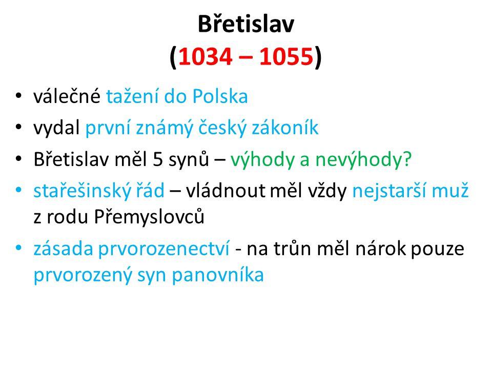 Břetislav (1034 – 1055) • válečné tažení do Polska • vydal první známý český zákoník • Břetislav měl 5 synů – výhody a nevýhody? • stařešinský řád – v