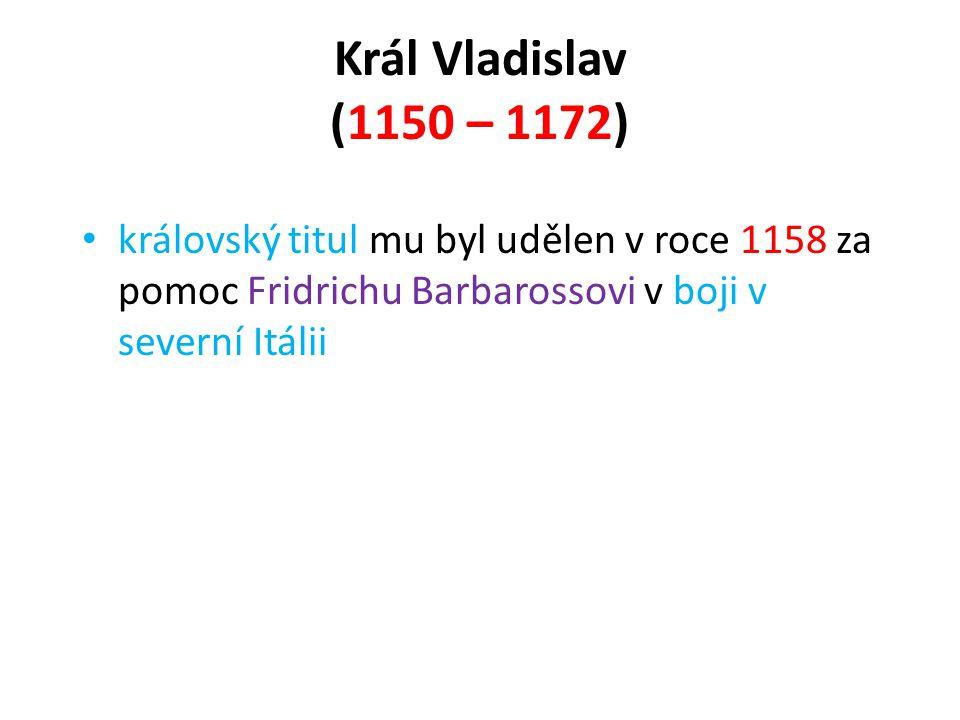 Král Vladislav (1150 – 1172) • královský titul mu byl udělen v roce 1158 za pomoc Fridrichu Barbarossovi v boji v severní Itálii