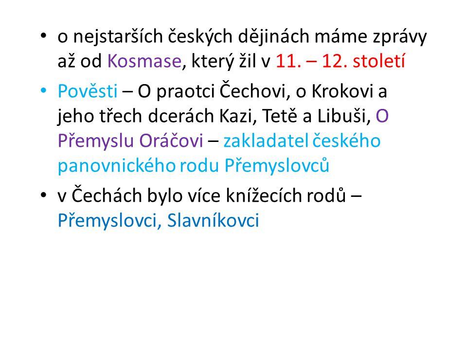 • o nejstarších českých dějinách máme zprávy až od Kosmase, který žil v 11. – 12. století • Pověsti – O praotci Čechovi, o Krokovi a jeho třech dcerác